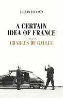 A Certain Idea Of France: The Life of Charles de Gaulle