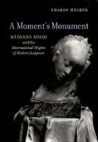 Moment's Monument: Medardo Rosso and the International Origins of Modern Sculpture